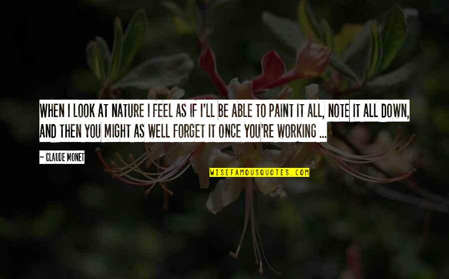 Forget You All Quotes By Claude Monet: When I look at nature I feel as