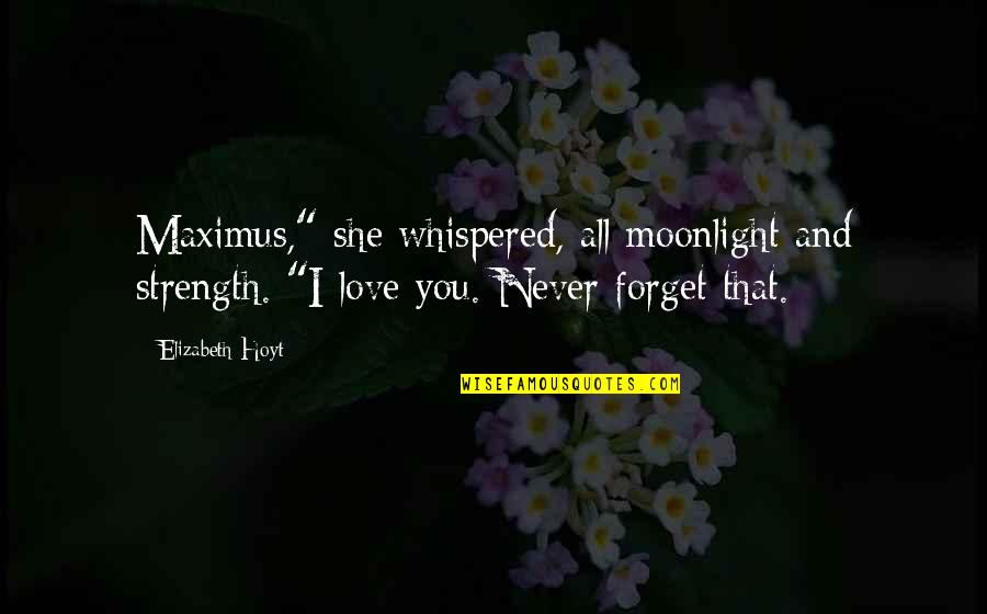 """Forget You All Quotes By Elizabeth Hoyt: Maximus,"""" she whispered, all moonlight and strength. """"I"""