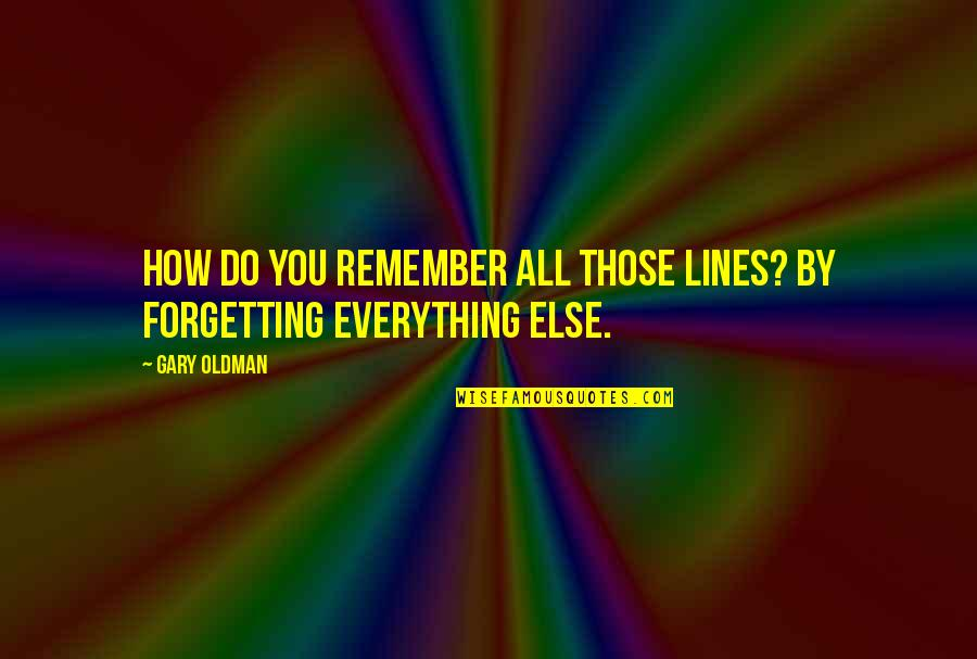 Forget You All Quotes By Gary Oldman: How do you remember all those lines? By