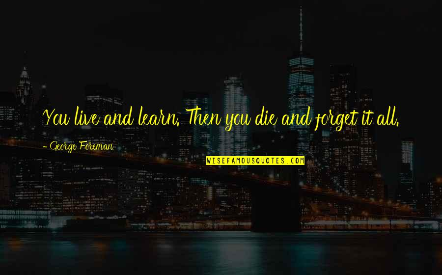 Forget You All Quotes By George Foreman: You live and learn. Then you die and