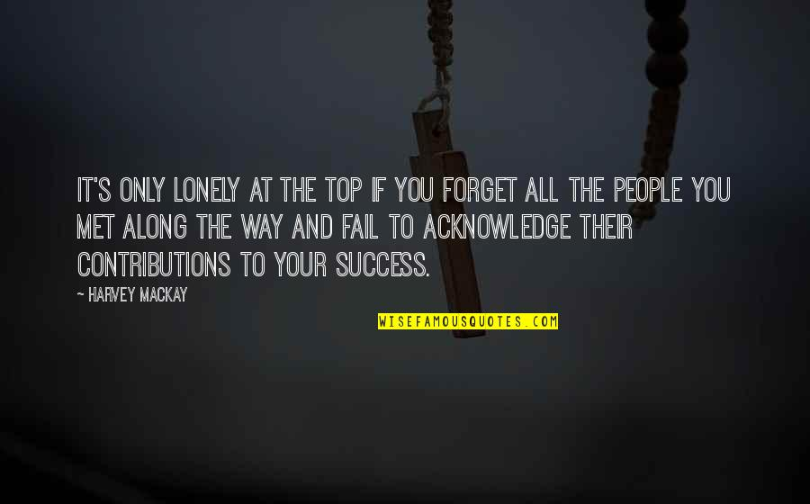 Forget You All Quotes By Harvey MacKay: It's only lonely at the top if you