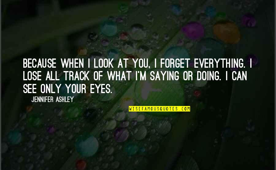 Forget You All Quotes By Jennifer Ashley: Because when I look at you, I forget