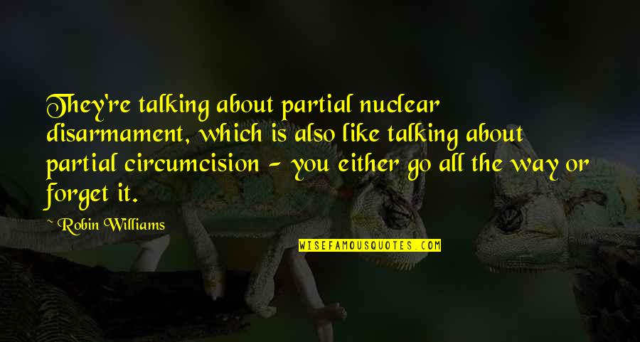 Forget You All Quotes By Robin Williams: They're talking about partial nuclear disarmament, which is
