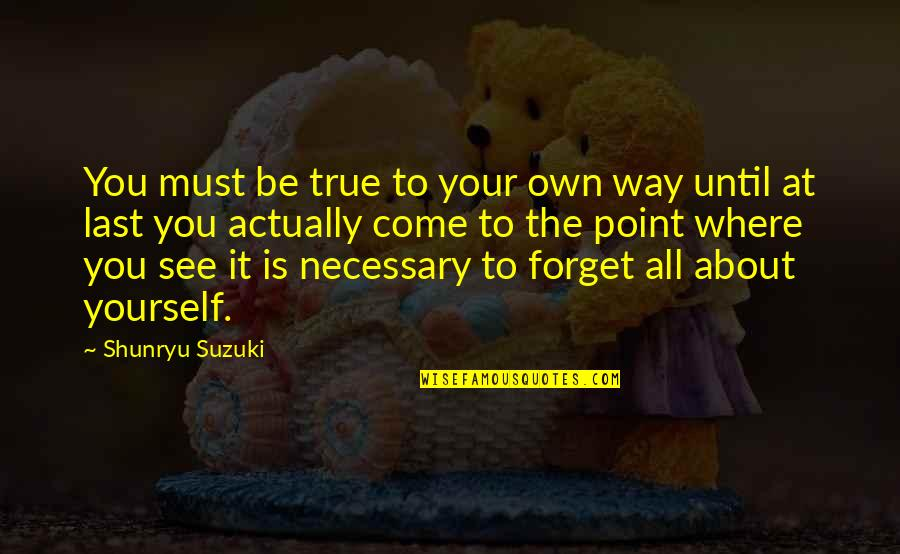 Forget You All Quotes By Shunryu Suzuki: You must be true to your own way