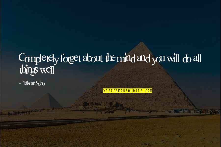 Forget You All Quotes By Takuan Soho: Completely forget about the mind and you will