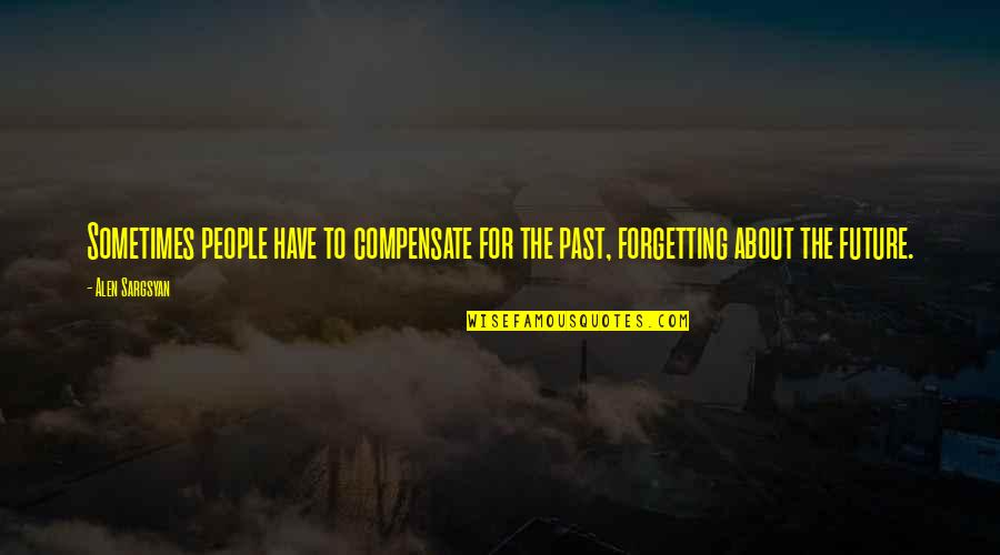 Forgetting The Past Quotes By Alen Sargsyan: Sometimes people have to compensate for the past,