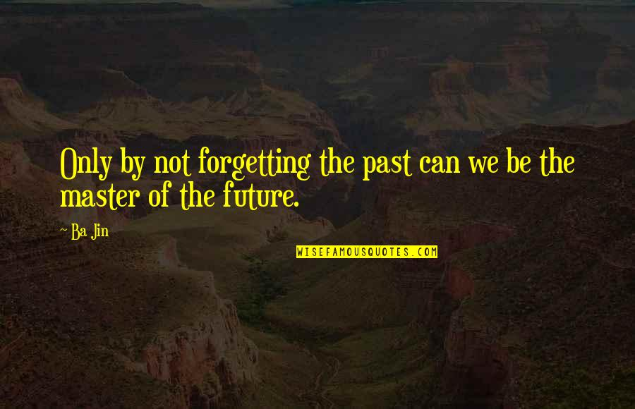 Forgetting The Past Quotes By Ba Jin: Only by not forgetting the past can we