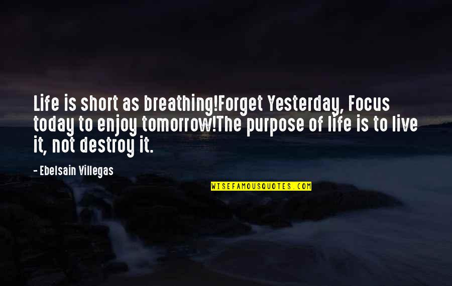 Forgetting The Past Quotes By Ebelsain Villegas: Life is short as breathing!Forget Yesterday, Focus today