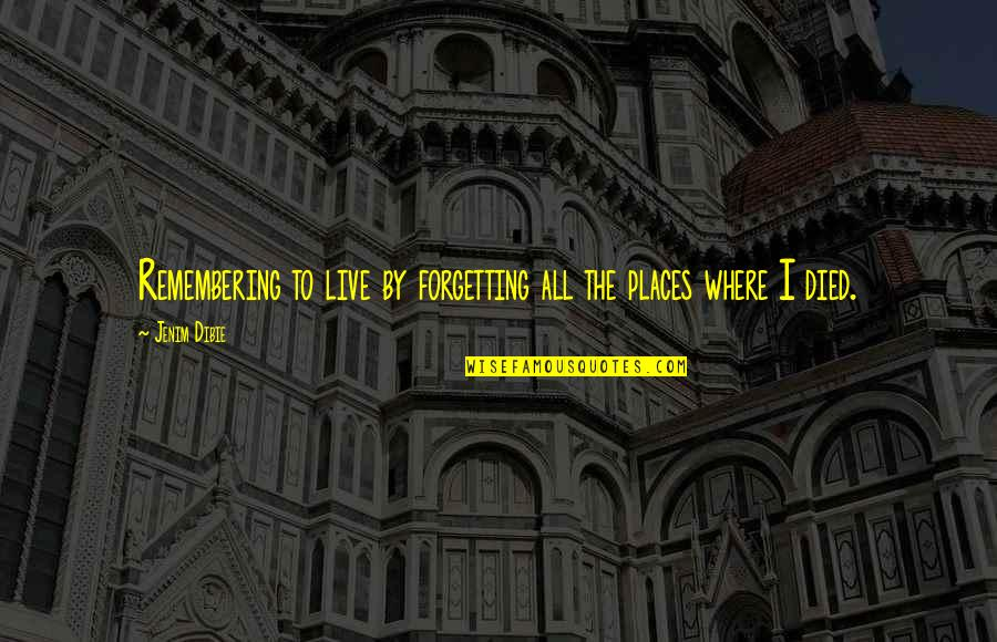 Forgetting The Past Quotes By Jenim Dibie: Remembering to live by forgetting all the places