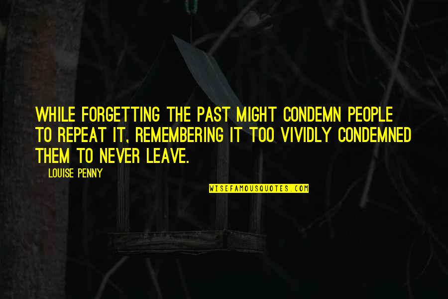 Forgetting The Past Quotes By Louise Penny: While forgetting the past might condemn people to
