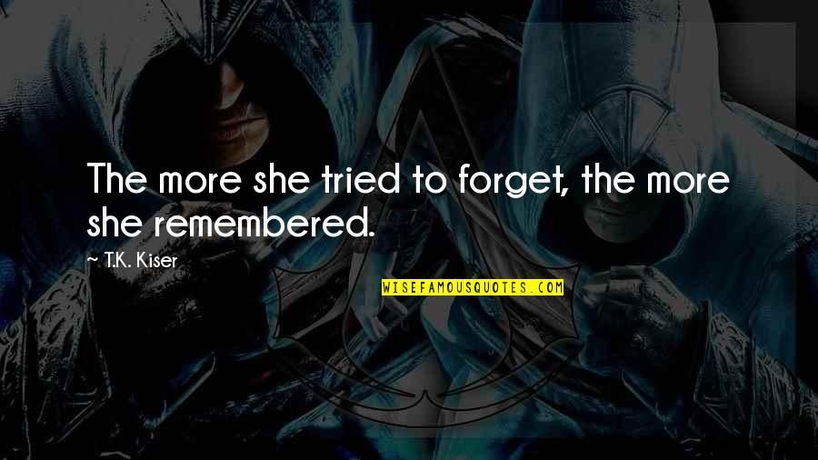 Forgetting The Past Quotes By T.K. Kiser: The more she tried to forget, the more