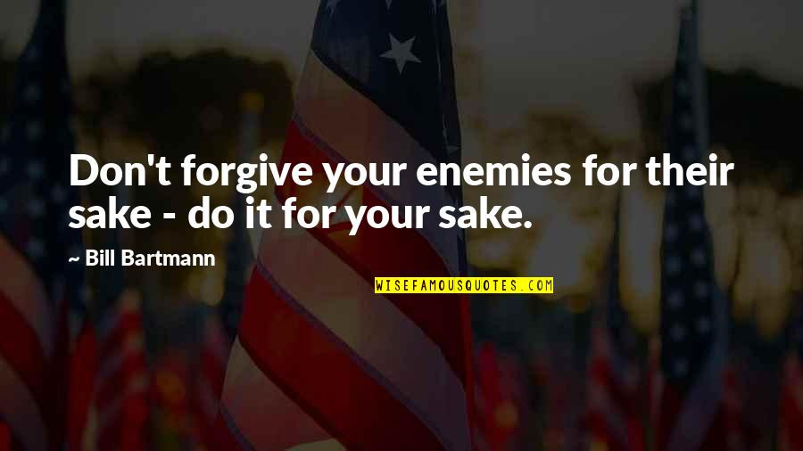Forgive For Your Own Sake Quotes By Bill Bartmann: Don't forgive your enemies for their sake -
