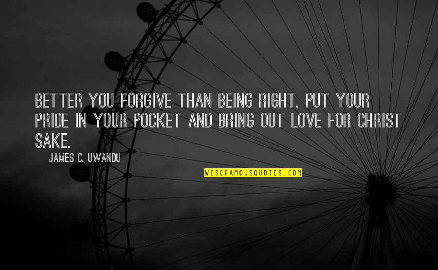 Forgive For Your Own Sake Quotes By James C. Uwandu: Better you forgive than being right. Put your