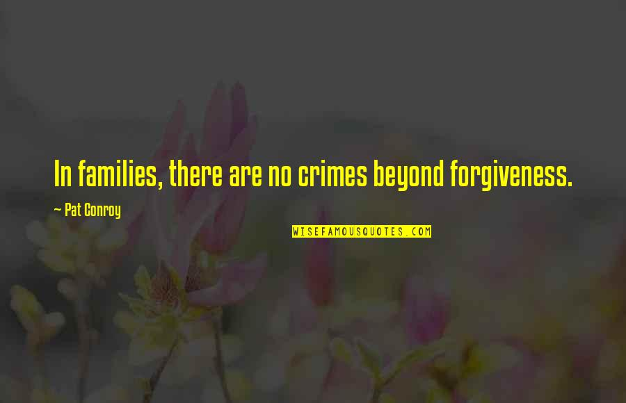 Forgiveness And Family Quotes By Pat Conroy: In families, there are no crimes beyond forgiveness.