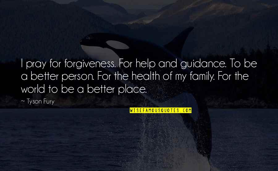 Forgiveness And Family Quotes By Tyson Fury: I pray for forgiveness. For help and guidance.