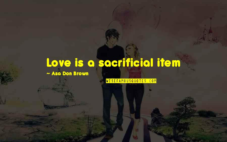 Forgiveness And Unconditional Love Quotes By Asa Don Brown: Love is a sacrificial item