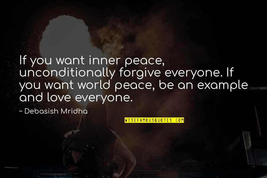 Forgiveness And Unconditional Love Quotes By Debasish Mridha: If you want inner peace, unconditionally forgive everyone.