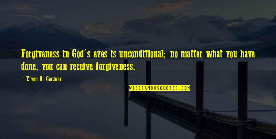 Forgiveness And Unconditional Love Quotes By E'yen A. Gardner: Forgiveness in God's eyes is unconditional; no matter