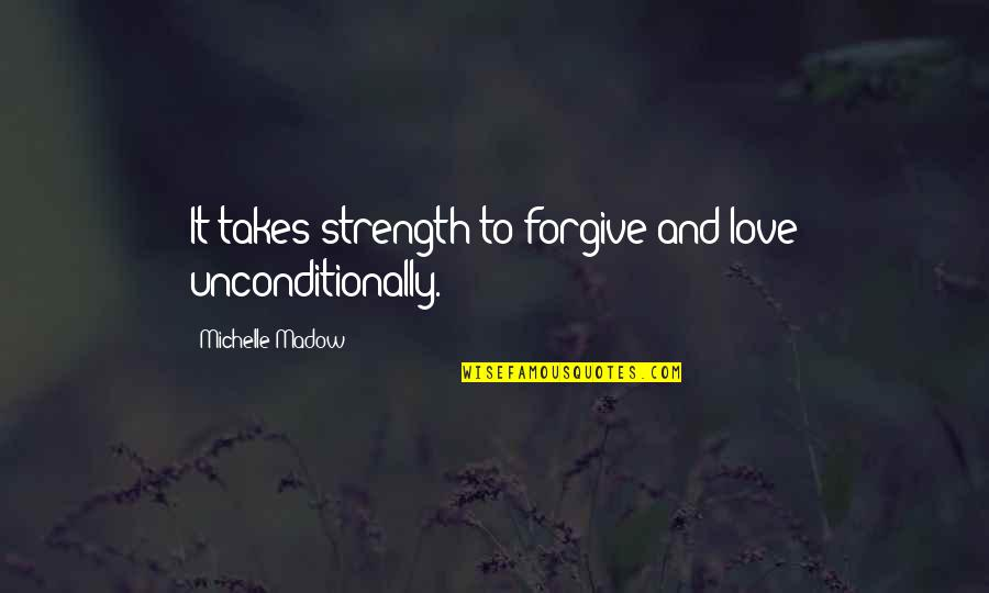 Forgiveness And Unconditional Love Quotes By Michelle Madow: It takes strength to forgive and love unconditionally.