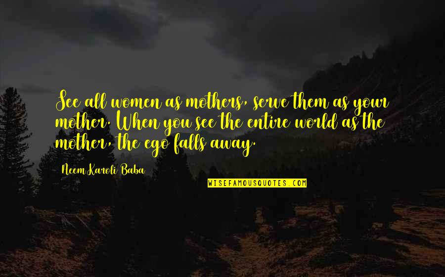 Forgiveness And Unconditional Love Quotes By Neem Karoli Baba: See all women as mothers, serve them as
