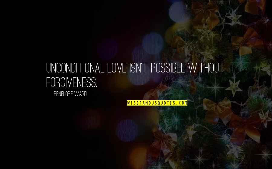 Forgiveness And Unconditional Love Quotes By Penelope Ward: Unconditional love isn't possible without forgiveness.