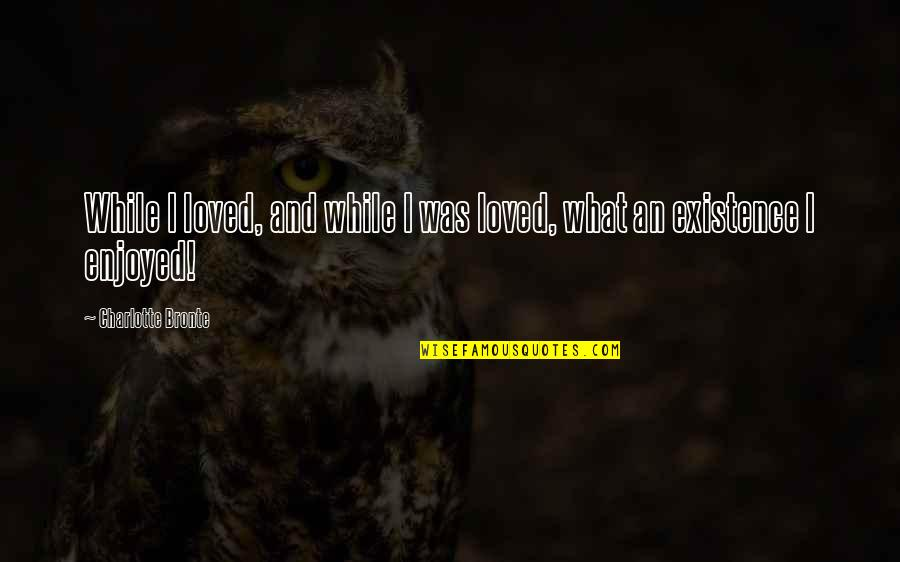 Forgiveness In Islam Quotes By Charlotte Bronte: While I loved, and while I was loved,
