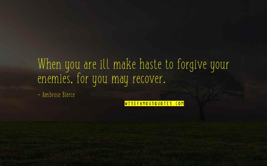 Forgiving Enemies Quotes By Ambrose Bierce: When you are ill make haste to forgive