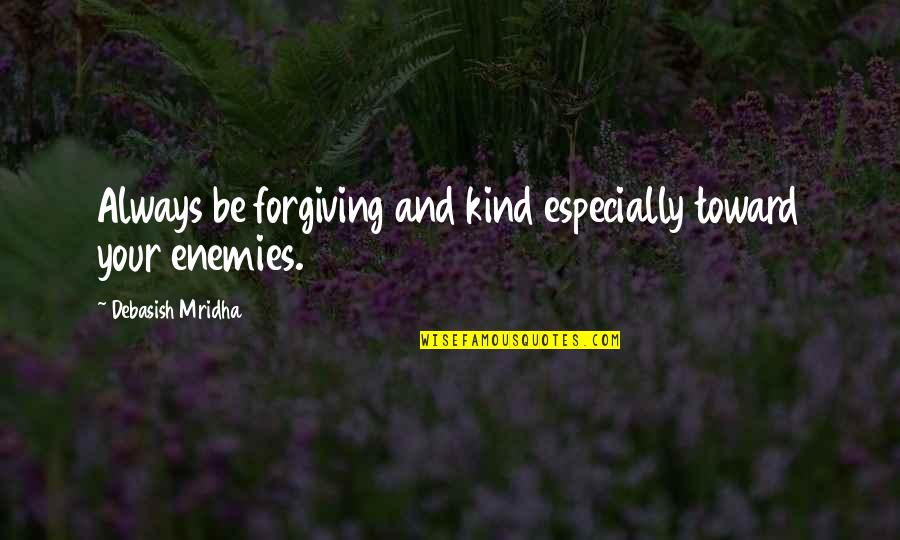 Forgiving Enemies Quotes By Debasish Mridha: Always be forgiving and kind especially toward your
