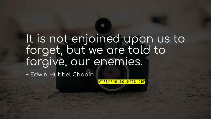 Forgiving Enemies Quotes By Edwin Hubbel Chapin: It is not enjoined upon us to forget,