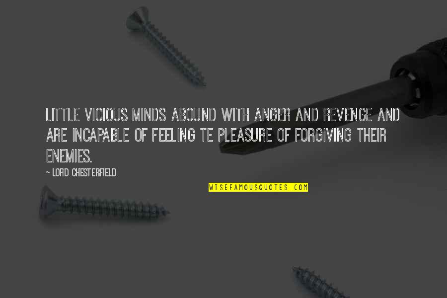 Forgiving Enemies Quotes By Lord Chesterfield: Little vicious minds abound with anger and revenge
