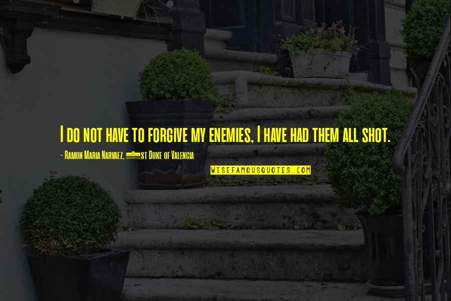 Forgiving Enemies Quotes By Ramon Maria Narvaez, 1st Duke Of Valencia: I do not have to forgive my enemies,