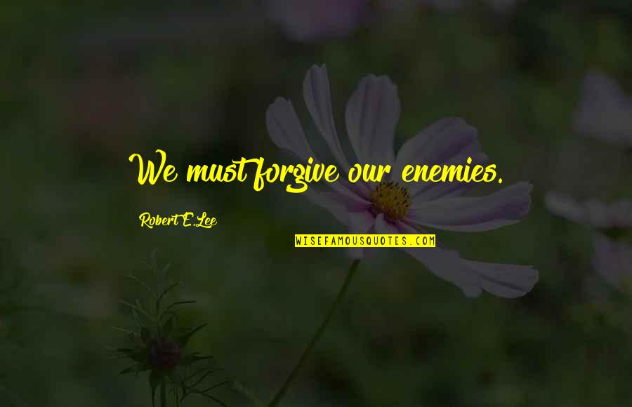Forgiving Enemies Quotes By Robert E.Lee: We must forgive our enemies.