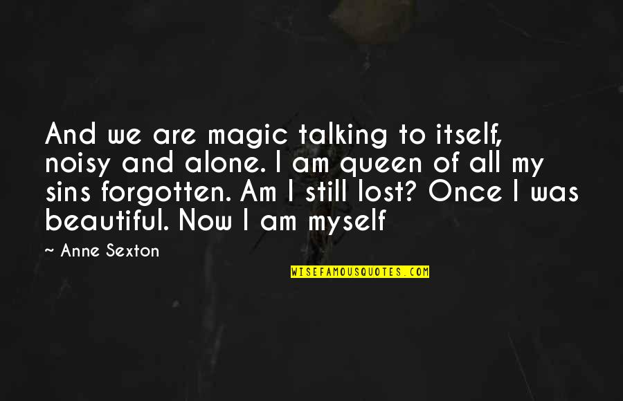 Forgotten And Alone Quotes By Anne Sexton: And we are magic talking to itself, noisy