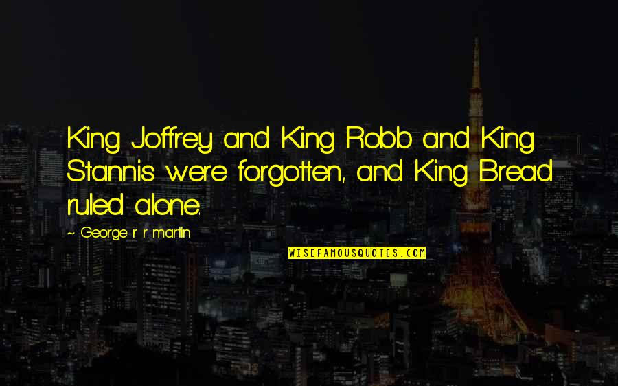 Forgotten And Alone Quotes By George R R Martin: King Joffrey and King Robb and King Stannis