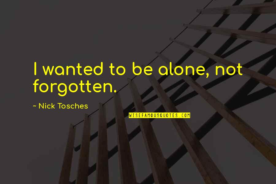 Forgotten And Alone Quotes By Nick Tosches: I wanted to be alone, not forgotten.
