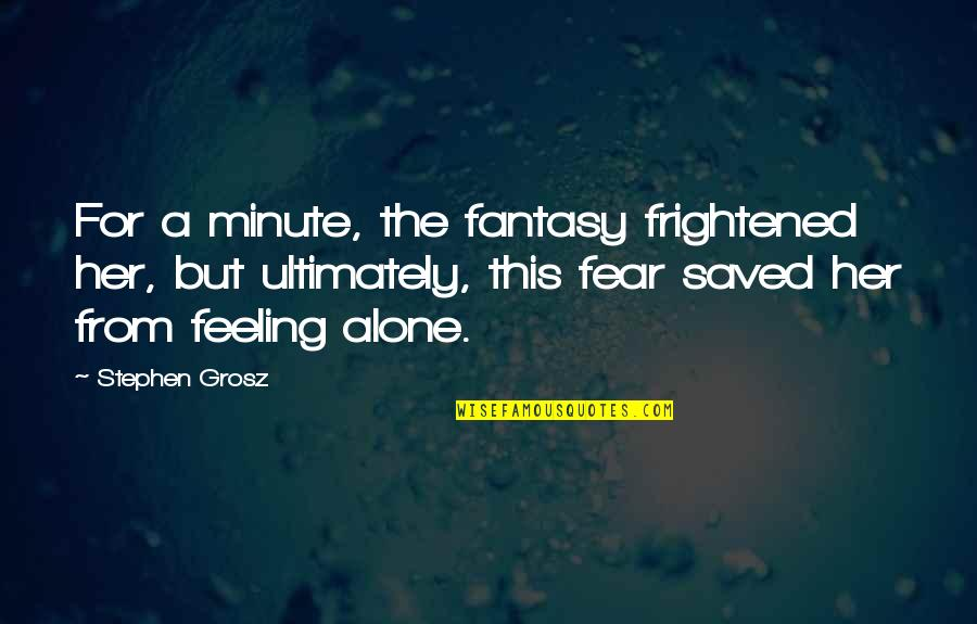 Forgotten And Alone Quotes By Stephen Grosz: For a minute, the fantasy frightened her, but