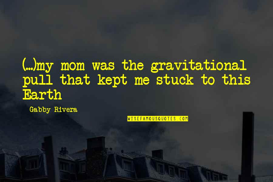 Forgotten Friendships Quotes By Gabby Rivera: (...)my mom was the gravitational pull that kept