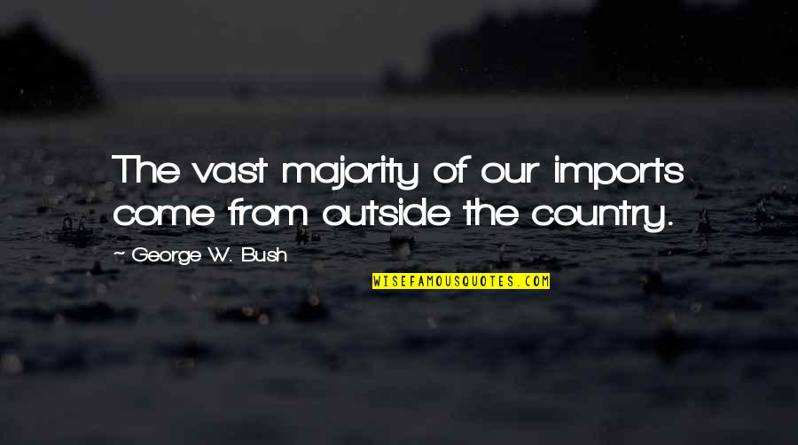 Formal Thank You Quotes By George W. Bush: The vast majority of our imports come from