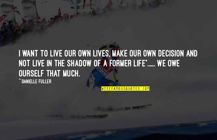 Former Lives Quotes By Danielle Fuller: I want to live our own lives, make