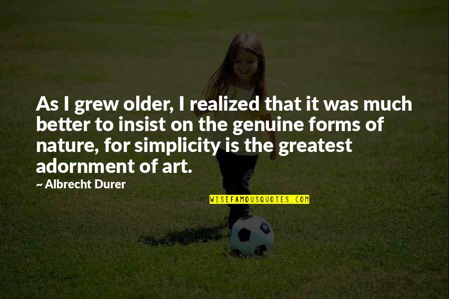 Forms Of Art Quotes By Albrecht Durer: As I grew older, I realized that it