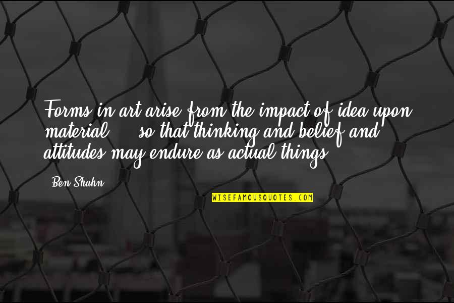 Forms Of Art Quotes By Ben Shahn: Forms in art arise from the impact of