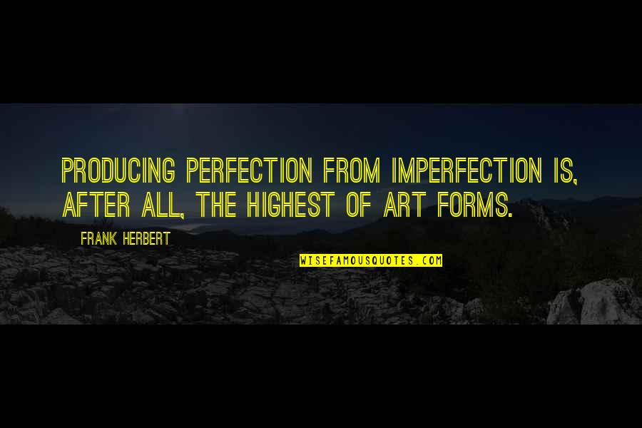 Forms Of Art Quotes By Frank Herbert: Producing perfection from imperfection is, after all, the
