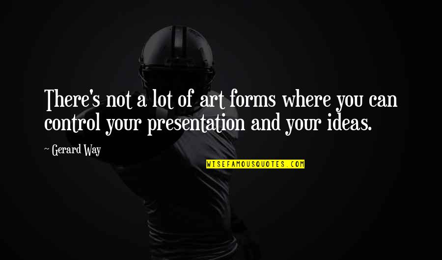 Forms Of Art Quotes By Gerard Way: There's not a lot of art forms where