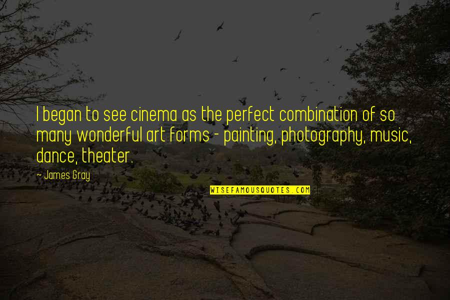 Forms Of Art Quotes By James Gray: I began to see cinema as the perfect