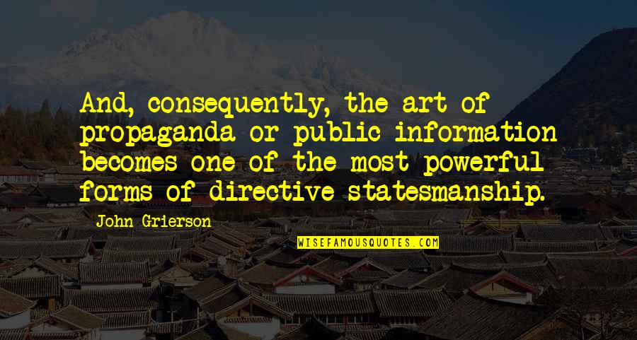 Forms Of Art Quotes By John Grierson: And, consequently, the art of propaganda or public