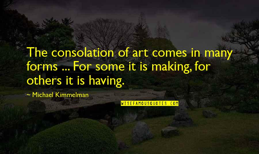 Forms Of Art Quotes By Michael Kimmelman: The consolation of art comes in many forms