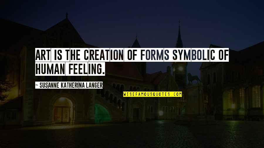 Forms Of Art Quotes By Susanne Katherina Langer: Art is the creation of forms symbolic of