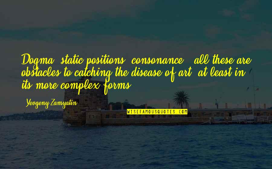 Forms Of Art Quotes By Yevgeny Zamyatin: Dogma, static positions, consonance - all these are