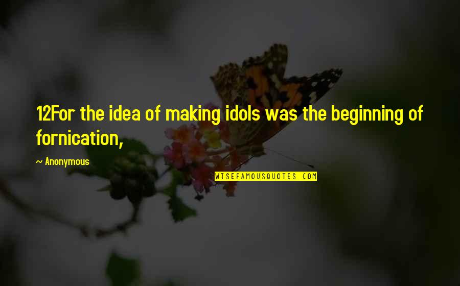 Fornication's Quotes By Anonymous: 12For the idea of making idols was the