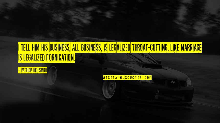 Fornication's Quotes By Patricia Highsmith: I tell him his business, all business, is